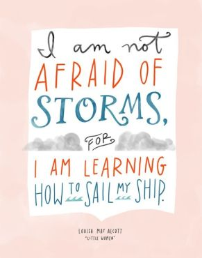 """I am not afraid of storms, for I am learning how to sail my ship."" ~Louisa May Alcott, from ""Little Women""~"
